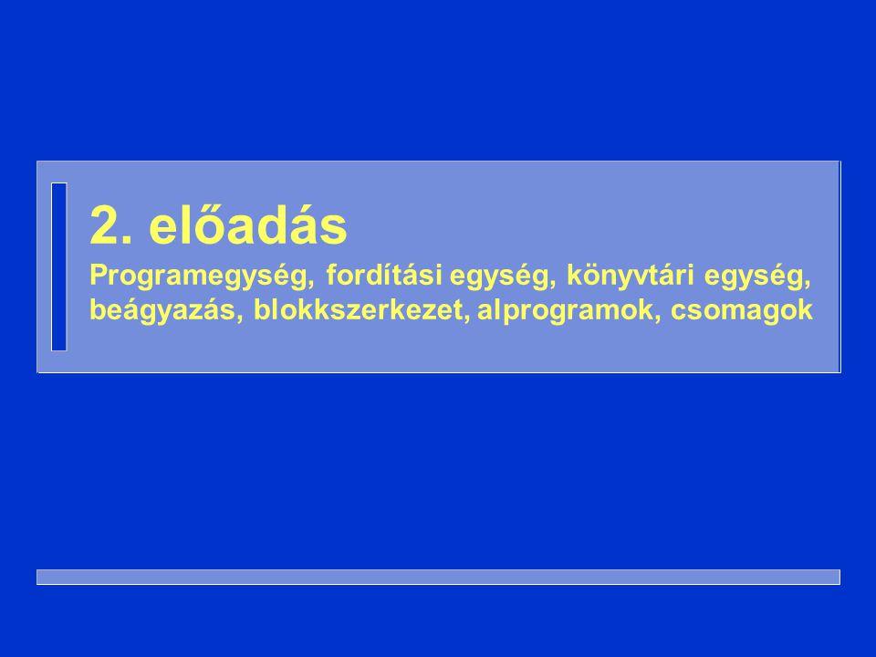 2. előadás Programegység, fordítási egység, könyvtári egység, beágyazás, blokkszerkezet, alprogramok, csomagok