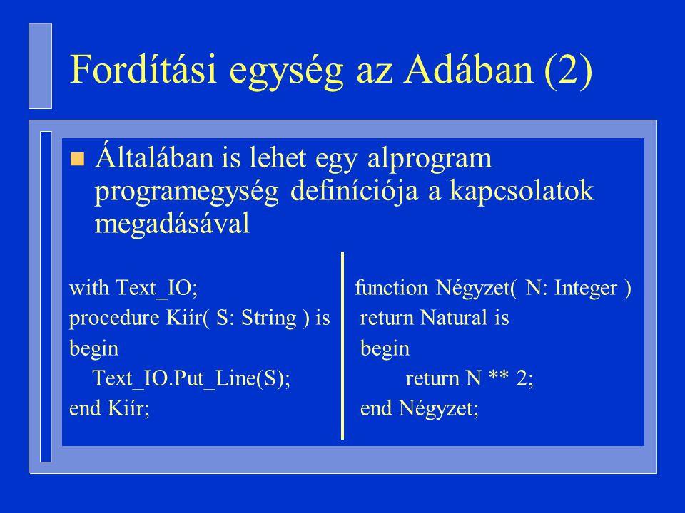 Fordítási egység az Adában (2) n Általában is lehet egy alprogram programegység definíciója a kapcsolatok megadásával with Text_IO; function Négyzet( N: Integer ) procedure Kiír( S: String ) is return Natural is begin Text_IO.Put_Line(S); return N ** 2; end Kiír; end Négyzet;