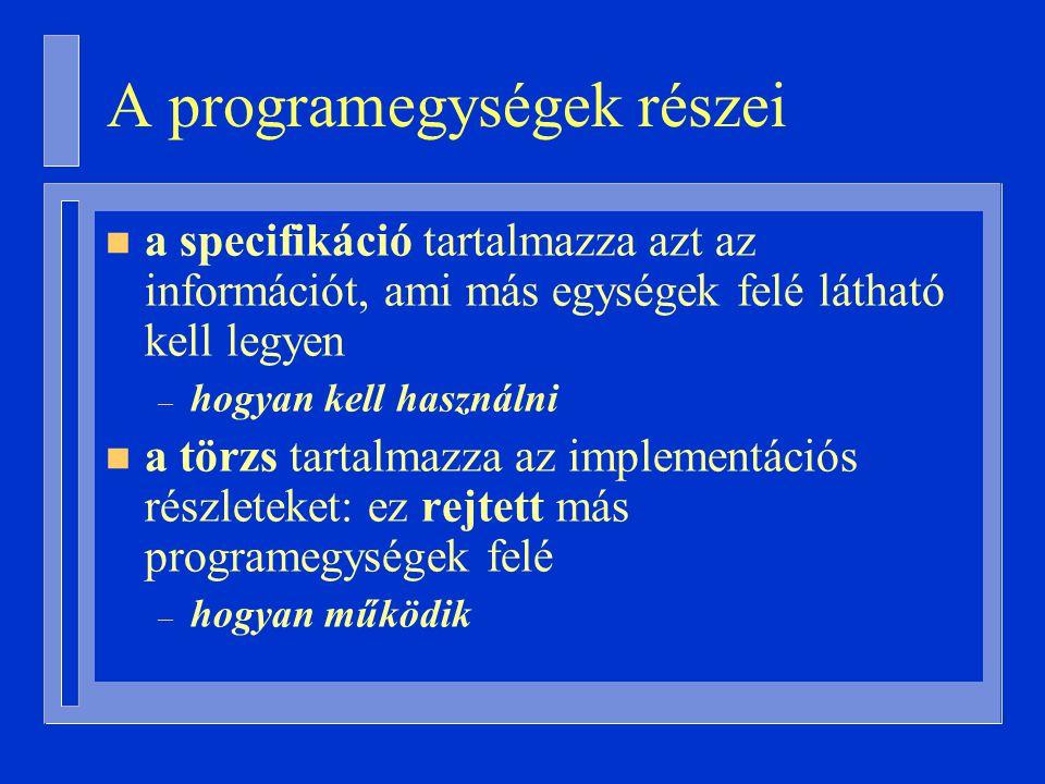 A programegységek részei n a specifikáció tartalmazza azt az információt, ami más egységek felé látható kell legyen – hogyan kell használni n a törzs tartalmazza az implementációs részleteket: ez rejtett más programegységek felé – hogyan működik