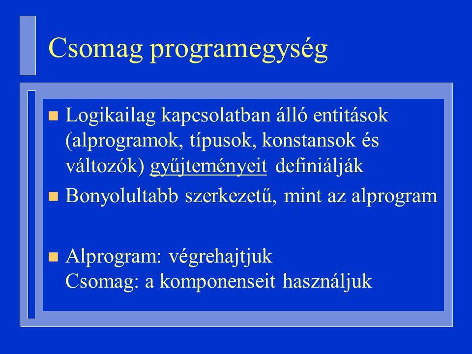 Csomag programegység n Logikailag kapcsolatban álló entitások (alprogramok, típusok, konstansok és változók) gyűjteményeit definiálják n Bonyolultabb szerkezetű, mint az alprogram n Alprogram: végrehajtjuk Csomag: a komponenseit használjuk