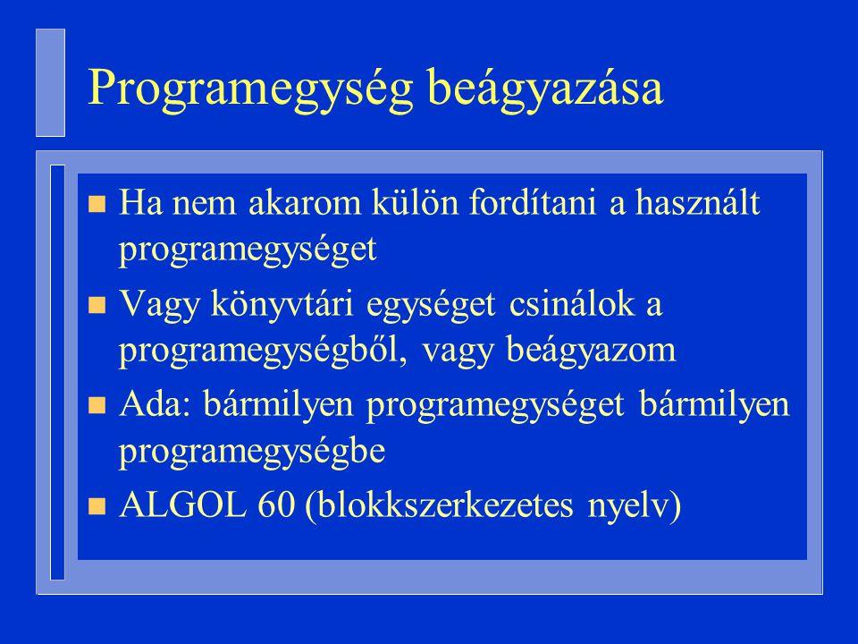 Programegység beágyazása n Ha nem akarom külön fordítani a használt programegységet n Vagy könyvtári egységet csinálok a programegységből, vagy beágyazom n Ada: bármilyen programegységet bármilyen programegységbe n ALGOL 60 (blokkszerkezetes nyelv)