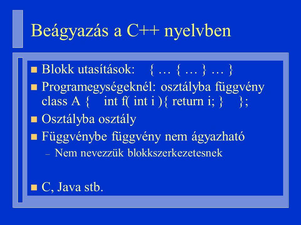 Beágyazás a C++ nyelvben n Blokk utasítások: { … { … } … } n Programegységeknél: osztályba függvény class A { int f( int i ){ return i; } }; n Osztályba osztály n Függvénybe függvény nem ágyazható – Nem nevezzük blokkszerkezetesnek n C, Java stb.