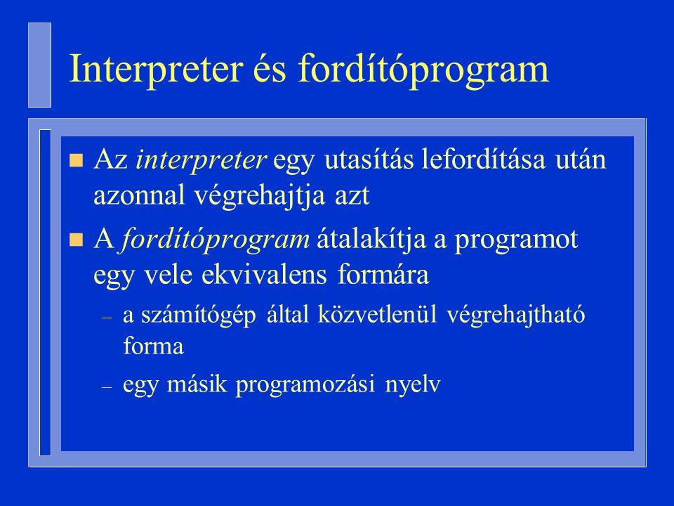 Interpreter és fordítóprogram n Az interpreter egy utasítás lefordítása után azonnal végrehajtja azt n A fordítóprogram átalakítja a programot egy vele ekvivalens formára – a számítógép által közvetlenül végrehajtható forma – egy másik programozási nyelv