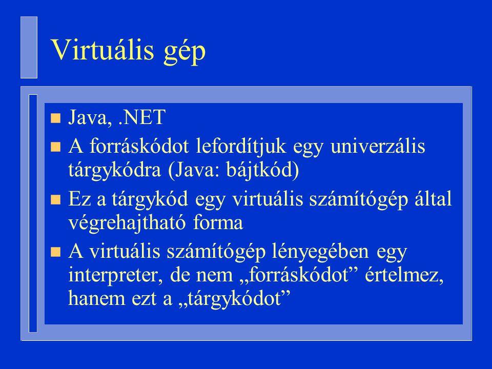 """Virtuális gép n Java,.NET n A forráskódot lefordítjuk egy univerzális tárgykódra (Java: bájtkód) n Ez a tárgykód egy virtuális számítógép által végrehajtható forma n A virtuális számítógép lényegében egy interpreter, de nem """"forráskódot értelmez, hanem ezt a """"tárgykódot"""