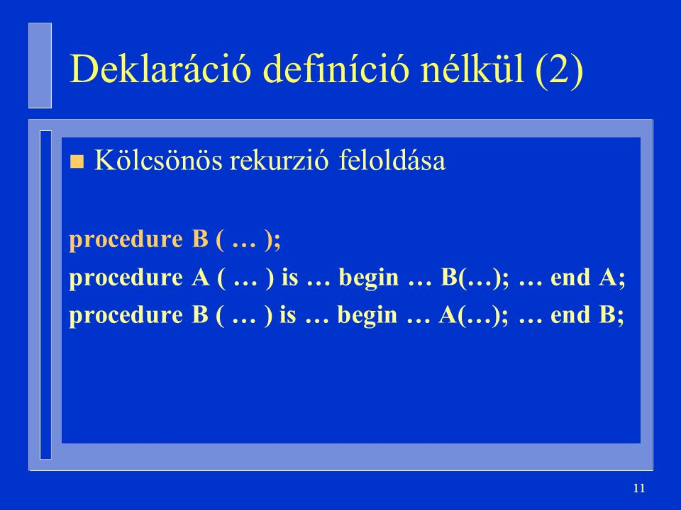11 Deklaráció definíció nélkül (2) n Kölcsönös rekurzió feloldása procedure B ( … ); procedure A ( … ) is … begin … B(…); … end A; procedure B ( … ) is … begin … A(…); … end B;
