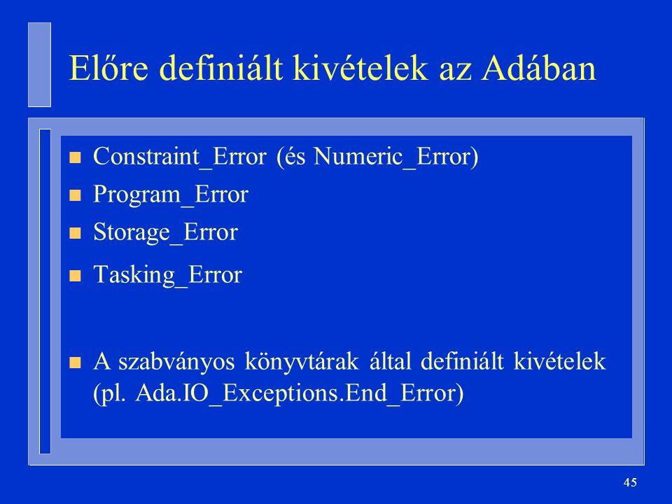45 Előre definiált kivételek az Adában n Constraint_Error (és Numeric_Error) n Program_Error n Storage_Error n Tasking_Error n A szabványos könyvtárak által definiált kivételek (pl.