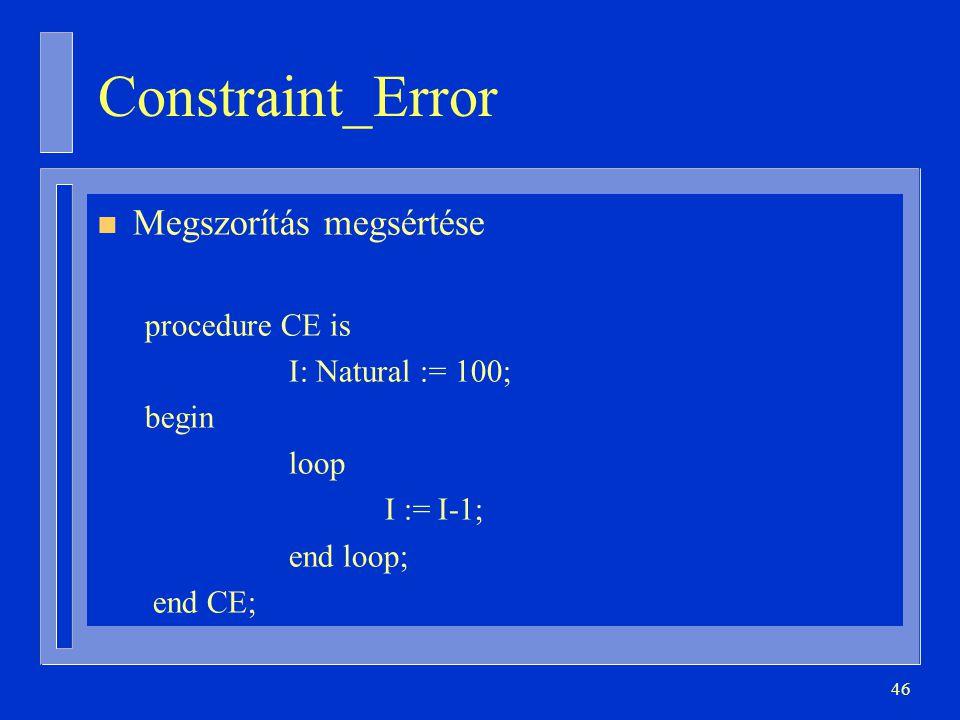 46 Constraint_Error n Megszorítás megsértése procedure CE is I: Natural := 100; begin loop I := I-1; end loop; end CE;