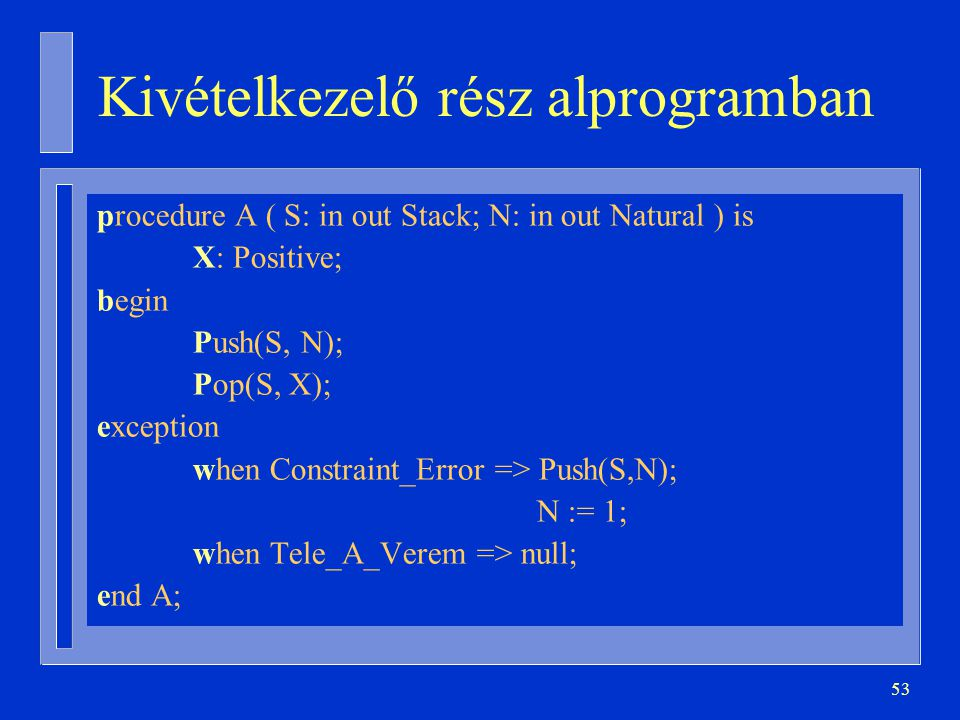 53 Kivételkezelő rész alprogramban procedure A ( S: in out Stack; N: in out Natural ) is X: Positive; begin Push(S, N); Pop(S, X); exception when Constraint_Error => Push(S,N); N := 1; when Tele_A_Verem => null; end A;