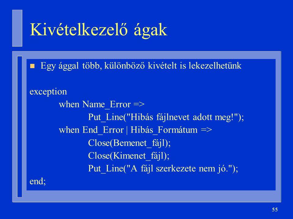 55 Kivételkezelő ágak n Egy ággal több, különböző kivételt is lekezelhetünk exception when Name_Error => Put_Line( Hibás fájlnevet adott meg! ); when End_Error | Hibás_Formátum => Close(Bemenet_fájl); Close(Kimenet_fájl); Put_Line( A fájl szerkezete nem jó. ); end;