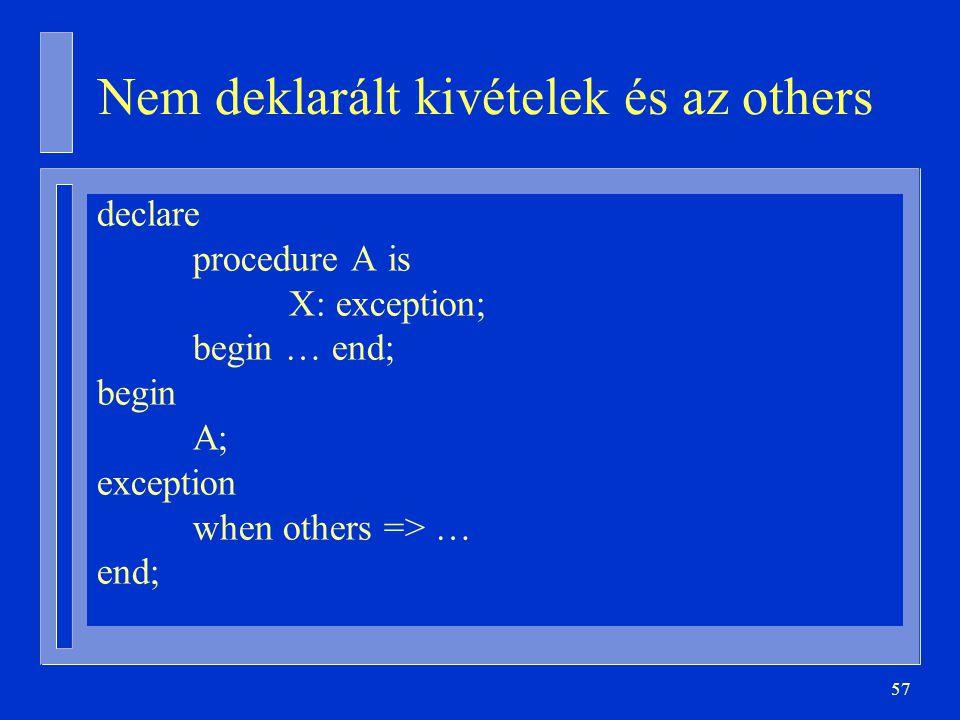 57 Nem deklarált kivételek és az others declare procedure A is X: exception; begin … end; begin A; exception when others => … end;