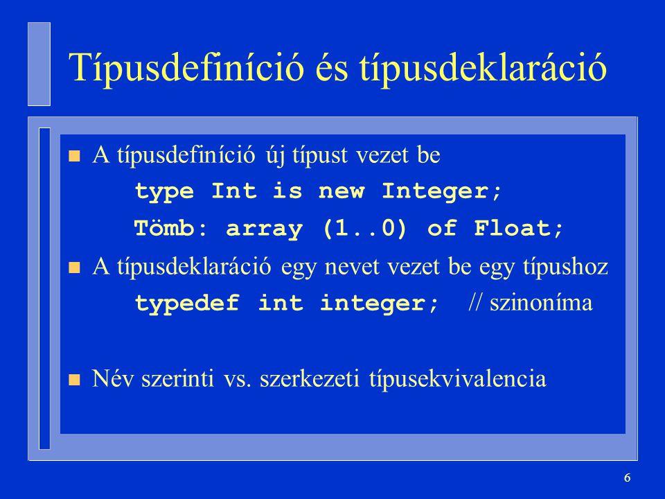 6 Típusdefiníció és típusdeklaráció n A típusdefiníció új típust vezet be type Int is new Integer; Tömb: array (1..0) of Float; n A típusdeklaráció egy nevet vezet be egy típushoz typedef int integer; // szinoníma n Név szerinti vs.