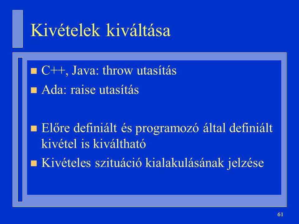 61 Kivételek kiváltása n C++, Java: throw utasítás n Ada: raise utasítás n Előre definiált és programozó által definiált kivétel is kiváltható n Kivételes szituáció kialakulásának jelzése