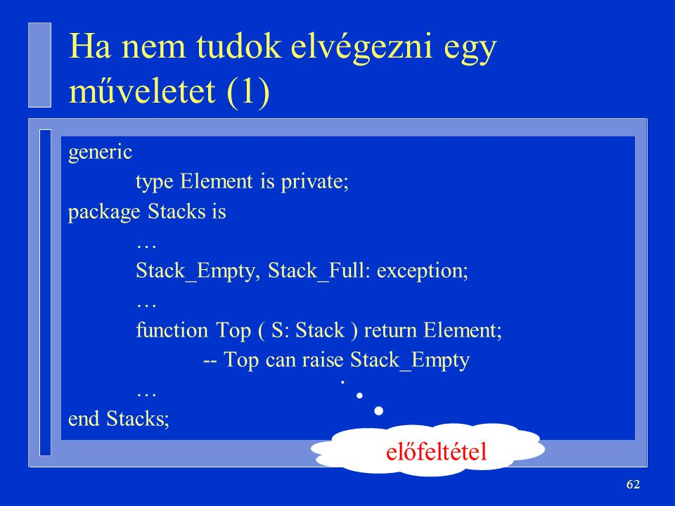 62 Ha nem tudok elvégezni egy műveletet (1) generic type Element is private; package Stacks is … Stack_Empty, Stack_Full: exception; … function Top (