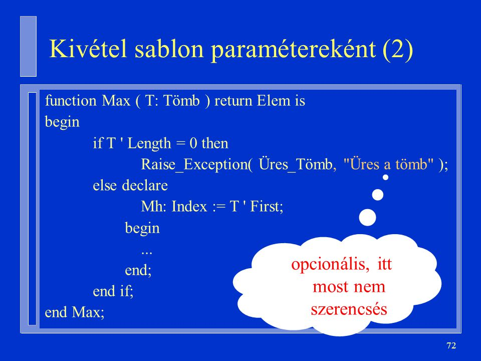 72 Kivétel sablon paramétereként (2) function Max ( T: Tömb ) return Elem is begin if T Length = 0 then Raise_Exception( Üres_Tömb, Üres a tömb ); else declare Mh: Index := T First; begin...