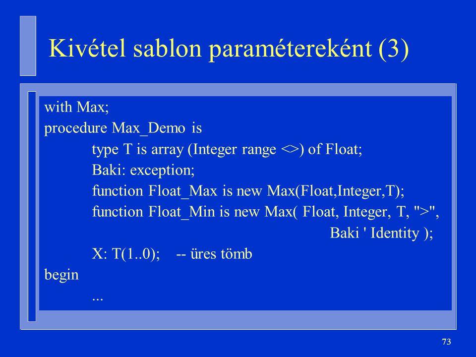 73 Kivétel sablon paramétereként (3) with Max; procedure Max_Demo is type T is array (Integer range <>) of Float; Baki: exception; function Float_Max is new Max(Float,Integer,T); function Float_Min is new Max( Float, Integer, T, > , Baki Identity ); X: T(1..0); -- üres tömb begin...
