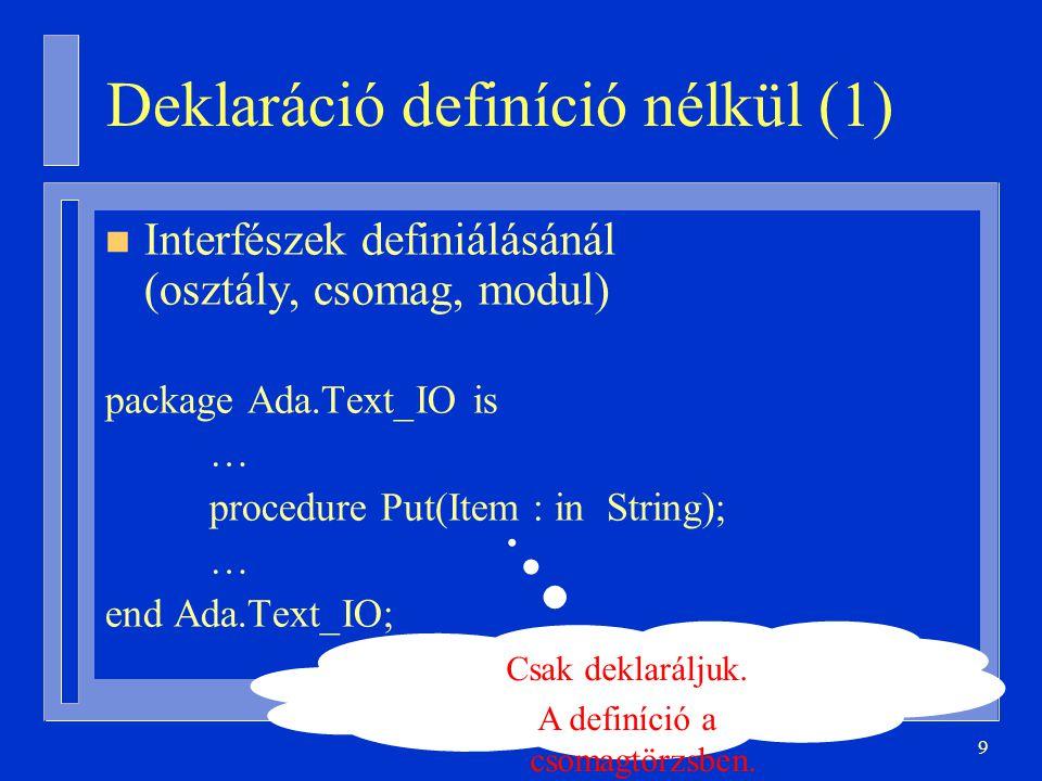 9 Deklaráció definíció nélkül (1) n Interfészek definiálásánál (osztály, csomag, modul) package Ada.Text_IO is … procedure Put(Item : in String); … end Ada.Text_IO; Csak deklaráljuk.