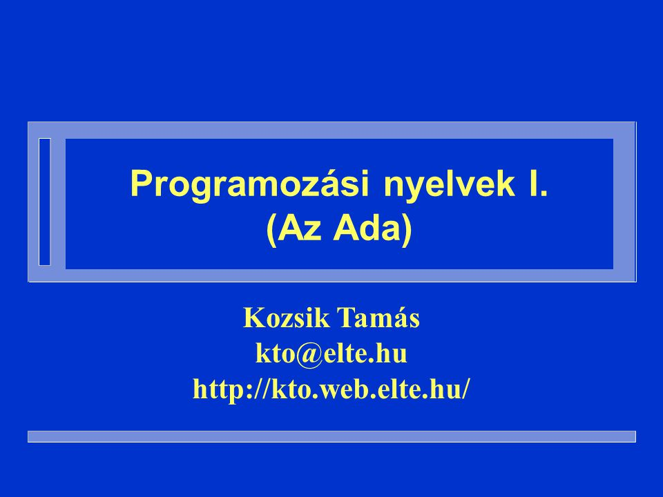 A tárgy célja n A programozási nyelvek alapfogalmainak bemutatása – Az előadásokon – Számonkérjük zh-kal és a Szoftverszigorlaton n Az Ada nyelven keresztül – Az előadásokon és a gyakorlatokon – Számonkérjük zh-kal és a Szoftverszigorlaton n És egy kis programozási gyakorlatszerzés…