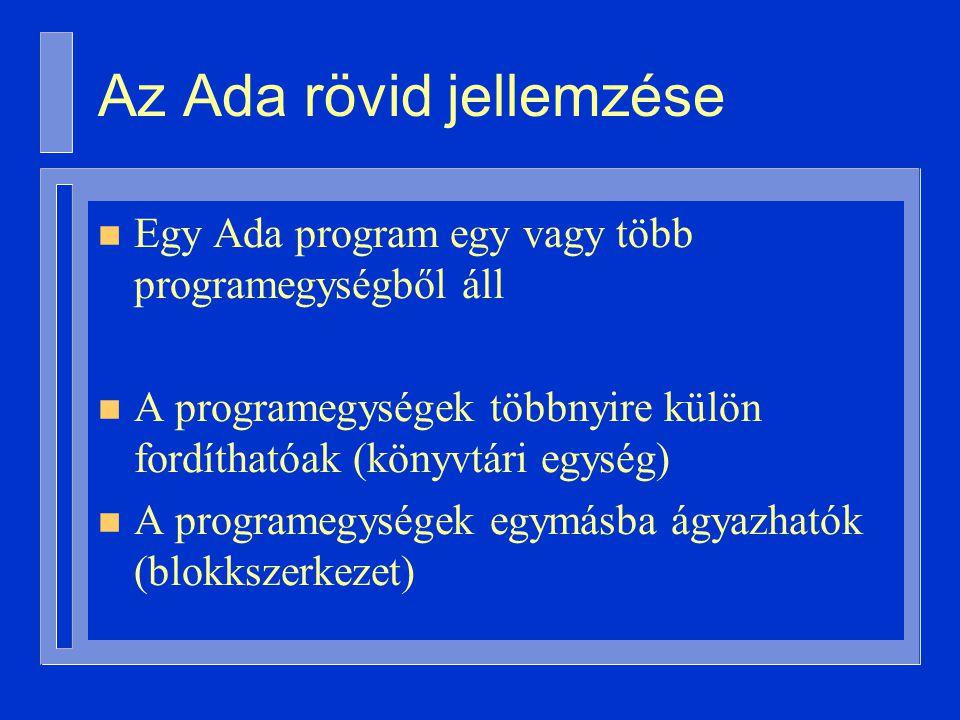 Az Ada rövid jellemzése n Egy Ada program egy vagy több programegységből áll n A programegységek többnyire külön fordíthatóak (könyvtári egység) n A programegységek egymásba ágyazhatók (blokkszerkezet)