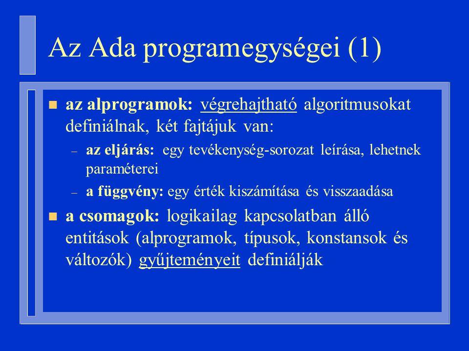 Az Ada programegységei (1) n az alprogramok: végrehajtható algoritmusokat definiálnak, két fajtájuk van: – az eljárás: egy tevékenység-sorozat leírása, lehetnek paraméterei – a függvény: egy érték kiszámítása és visszaadása n a csomagok: logikailag kapcsolatban álló entitások (alprogramok, típusok, konstansok és változók) gyűjteményeit definiálják
