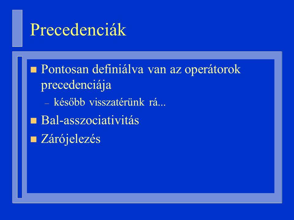 Precedenciák n Pontosan definiálva van az operátorok precedenciája – később visszatérünk rá...