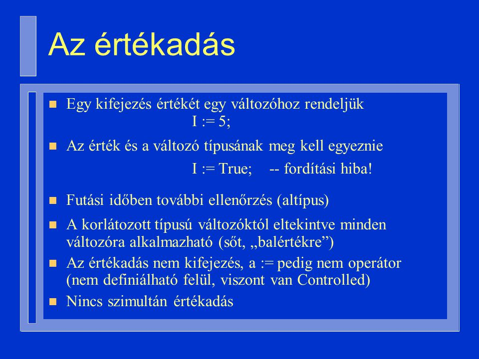 Az értékadás n Egy kifejezés értékét egy változóhoz rendeljük I := 5; n Az érték és a változó típusának meg kell egyeznie I := True; -- fordítási hiba.