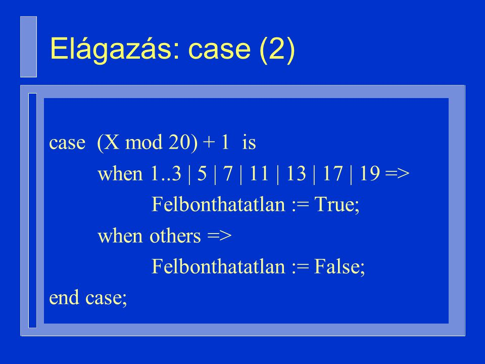 case (X mod 20) + 1 is when 1..3 | 5 | 7 | 11 | 13 | 17 | 19 => Felbonthatatlan := True; when others => Felbonthatatlan := False; end case; Elágazás: case (2)