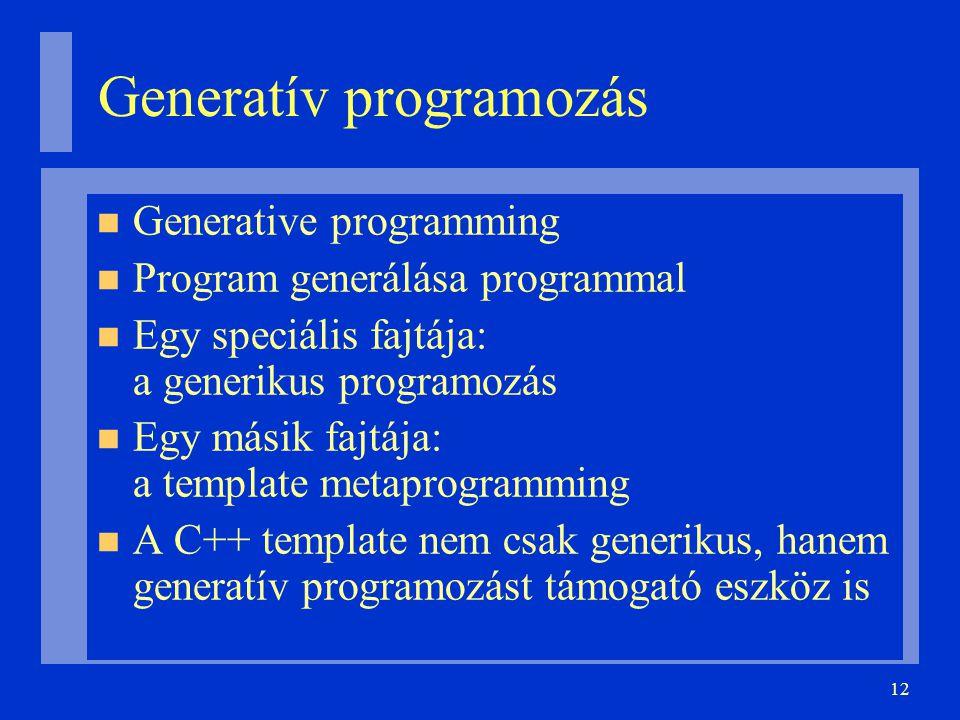 12 Generatív programozás Generative programming Program generálása programmal Egy speciális fajtája: a generikus programozás Egy másik fajtája: a template metaprogramming A C++ template nem csak generikus, hanem generatív programozást támogató eszköz is
