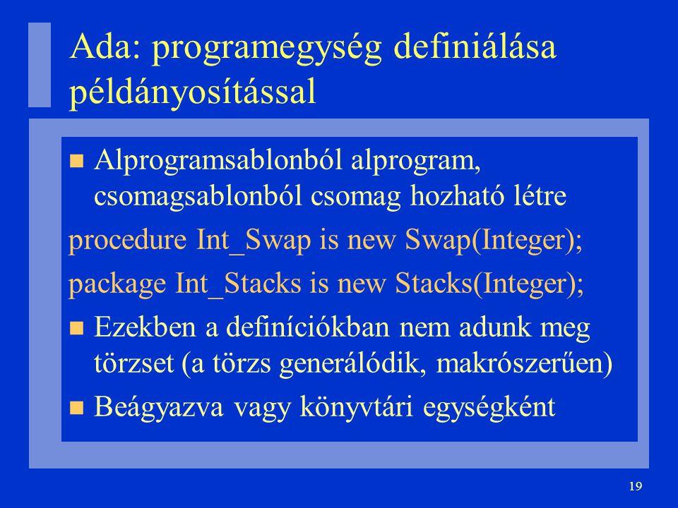 19 Ada: programegység definiálása példányosítással Alprogramsablonból alprogram, csomagsablonból csomag hozható létre procedure Int_Swap is new Swap(Integer); package Int_Stacks is new Stacks(Integer); Ezekben a definíciókban nem adunk meg törzset (a törzs generálódik, makrószerűen) Beágyazva vagy könyvtári egységként