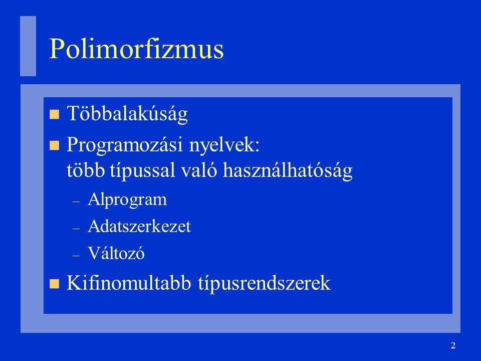 2 Polimorfizmus Többalakúság Programozási nyelvek: több típussal való használhatóság – Alprogram – Adatszerkezet – Változó Kifinomultabb típusrendszer
