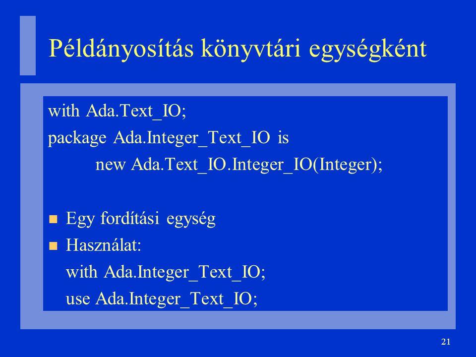 21 Példányosítás könyvtári egységként with Ada.Text_IO; package Ada.Integer_Text_IO is new Ada.Text_IO.Integer_IO(Integer); Egy fordítási egység Használat: with Ada.Integer_Text_IO; use Ada.Integer_Text_IO;