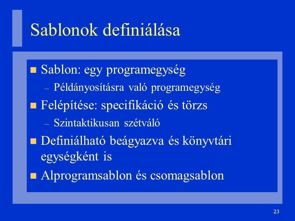 23 Sablonok definiálása Sablon: egy programegység – Példányosításra való programegység Felépítése: specifikáció és törzs – Szintaktikusan szétváló Definiálható beágyazva és könyvtári egységként is Alprogramsablon és csomagsablon
