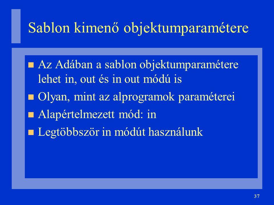 37 Sablon kimenő objektumparamétere Az Adában a sablon objektumparamétere lehet in, out és in out módú is Olyan, mint az alprogramok paraméterei Alapé