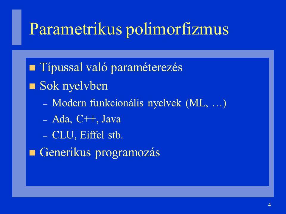 4 Parametrikus polimorfizmus Típussal való paraméterezés Sok nyelvben – Modern funkcionális nyelvek (ML, …) – Ada, C++, Java – CLU, Eiffel stb. Gener