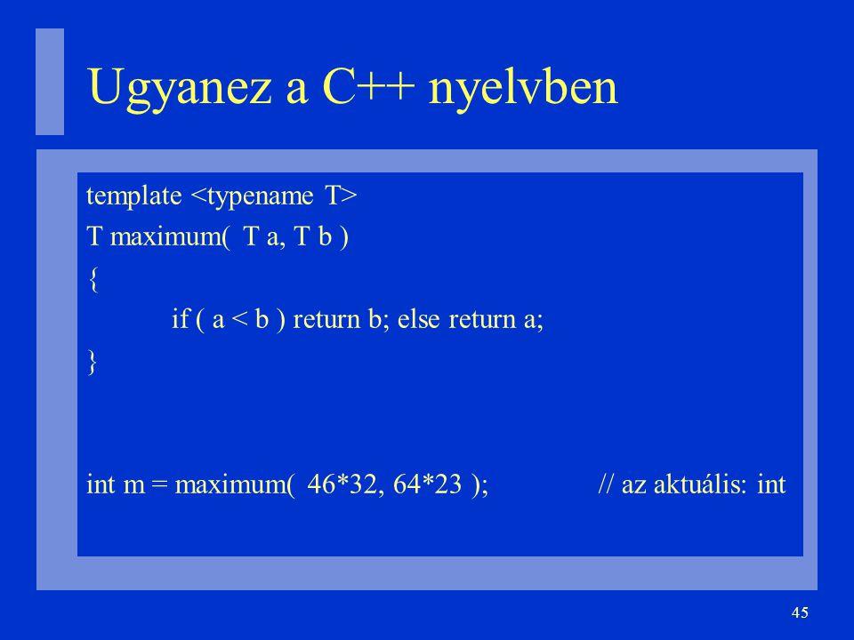 45 Ugyanez a C++ nyelvben template T maximum( T a, T b ) { if ( a < b ) return b; else return a; } int m = maximum( 46*32, 64*23 );// az aktuális: in