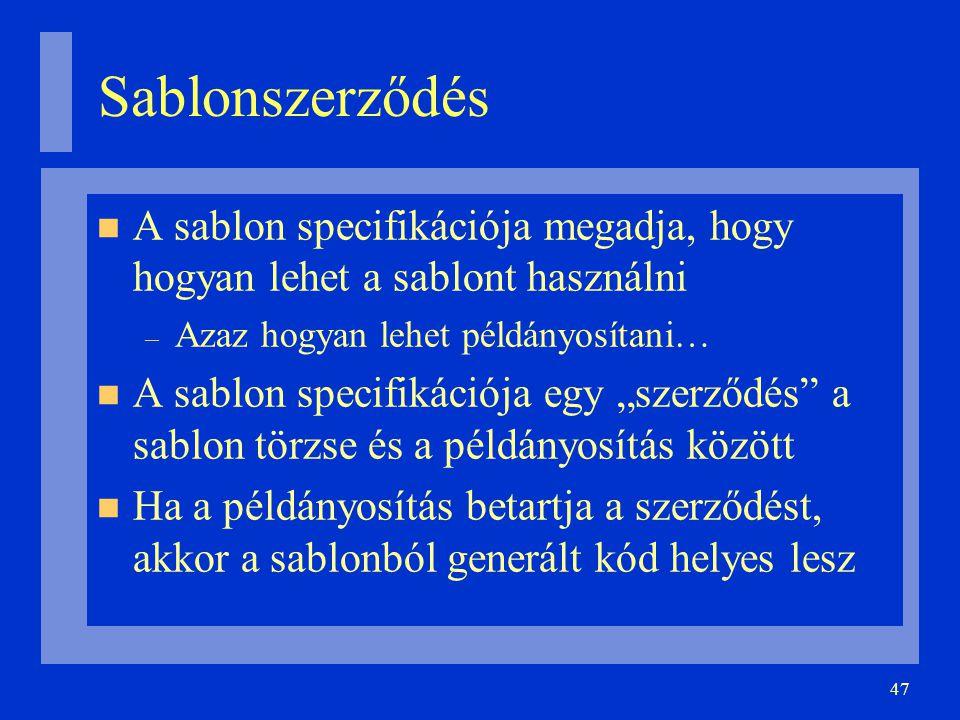 """47 Sablonszerződés A sablon specifikációja megadja, hogy hogyan lehet a sablont használni – Azaz hogyan lehet példányosítani… A sablon specifikációja egy """"szerződés a sablon törzse és a példányosítás között Ha a példányosítás betartja a szerződést, akkor a sablonból generált kód helyes lesz"""
