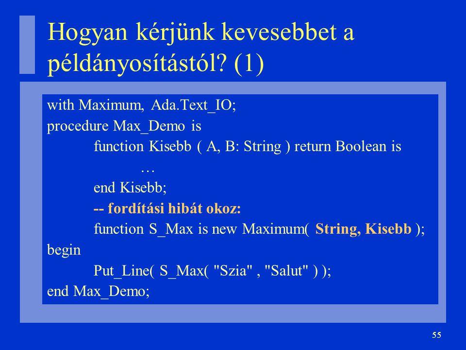 55 Hogyan kérjünk kevesebbet a példányosítástól? (1) with Maximum, Ada.Text_IO; procedure Max_Demo is function Kisebb ( A, B: String ) return Boolean