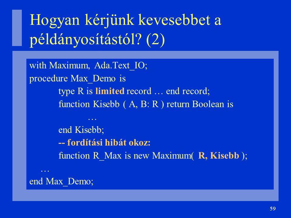 59 Hogyan kérjünk kevesebbet a példányosítástól? (2) with Maximum, Ada.Text_IO; procedure Max_Demo is type R is limited record … end record; function