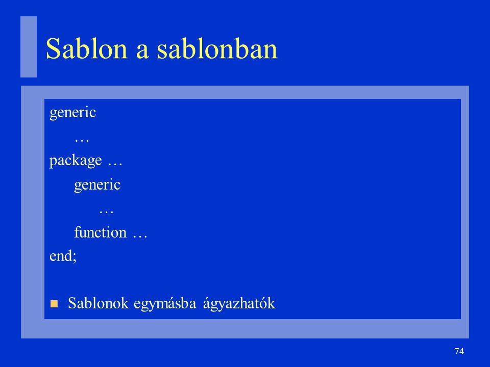 74 Sablon a sablonban generic … package … generic … function … end; Sablonok egymásba ágyazhatók