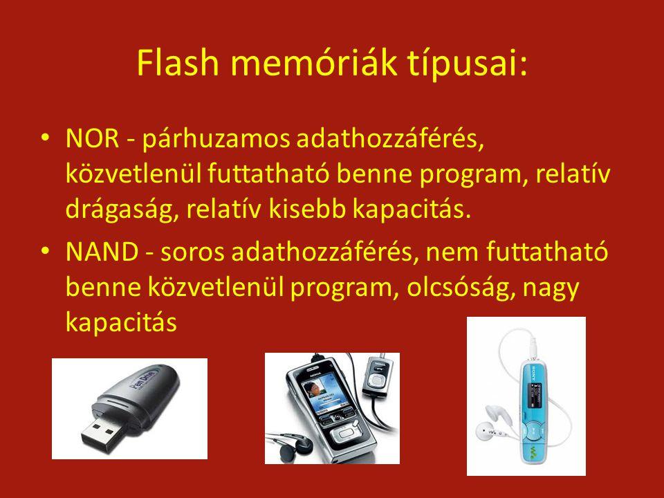 Flash memóriák típusai: NOR - párhuzamos adathozzáférés, közvetlenül futtatható benne program, relatív drágaság, relatív kisebb kapacitás. NAND - soro