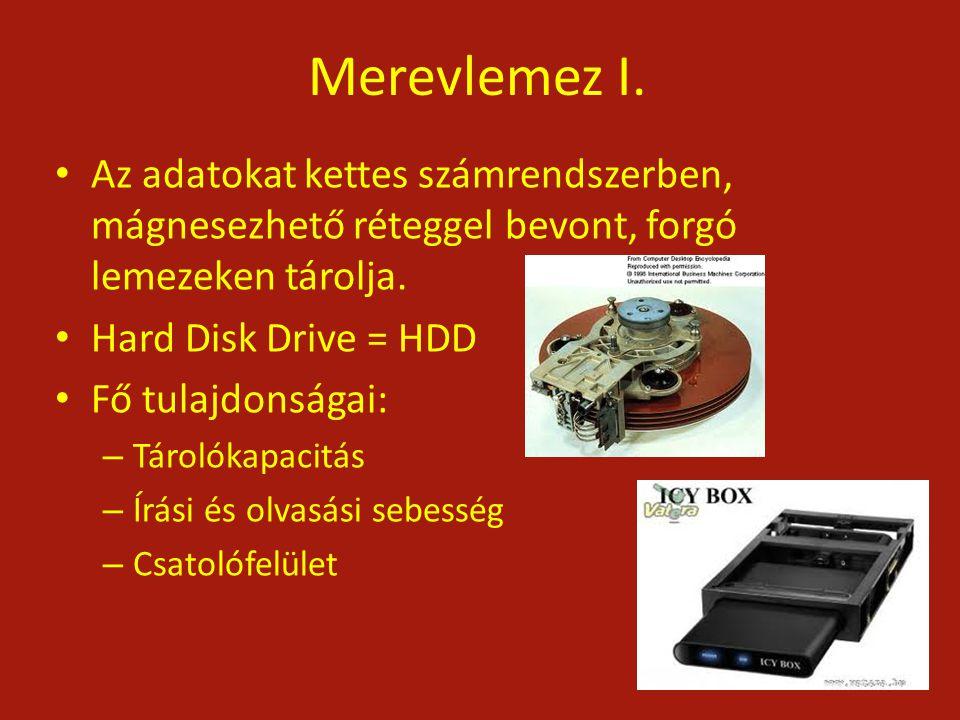Merevlemez I. Az adatokat kettes számrendszerben, mágnesezhető réteggel bevont, forgó lemezeken tárolja. Hard Disk Drive = HDD Fő tulajdonságai: – Tár
