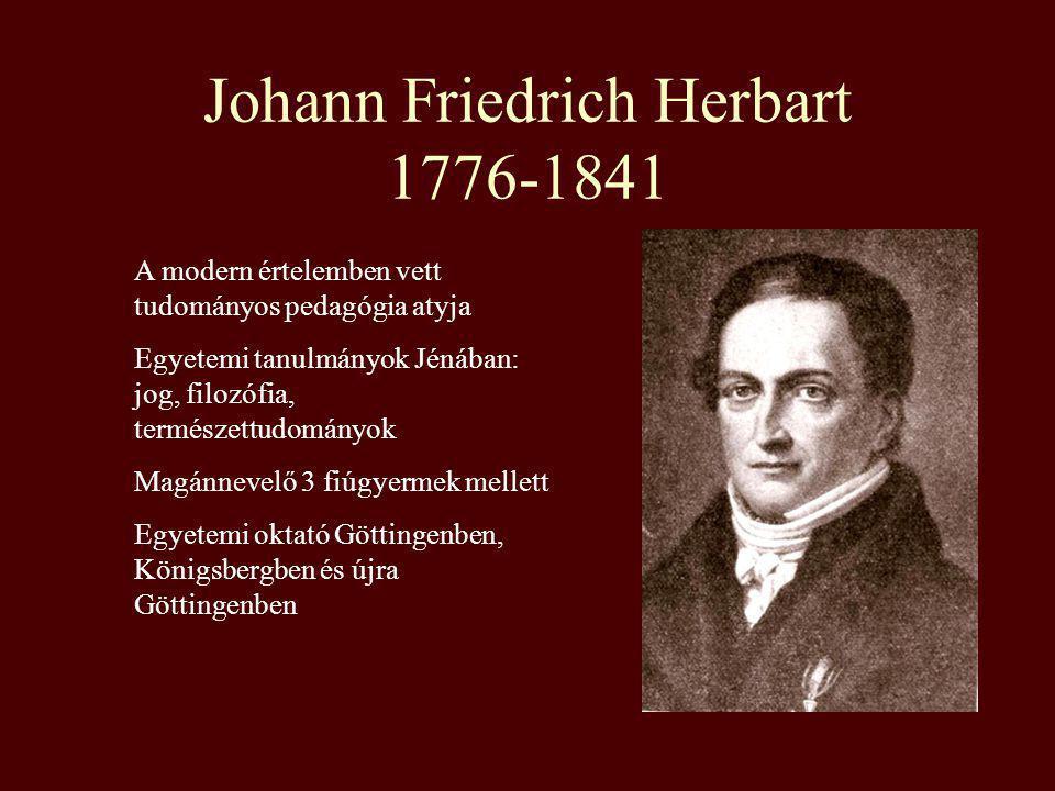 Johann Friedrich Herbart 1776-1841 A modern értelemben vett tudományos pedagógia atyja Egyetemi tanulmányok Jénában: jog, filozófia, természettudomány