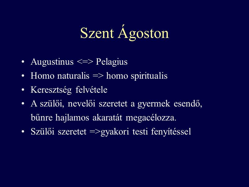 Szent Ágoston Augustinus Pelagius Homo naturalis => homo spiritualis Keresztség felvétele A szülői, nevelői szeretet a gyermek esendő, bűnre hajlamos akaratát megacélozza.