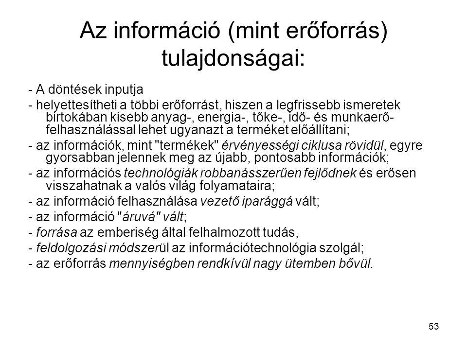 53 Az információ (mint erőforrás) tulajdonságai: - A döntések inputja - helyettesítheti a többi erőforrást, hiszen a legfrissebb ismeretek birtokában kisebb anyag-, energia-, tőke-, idő- és munkaerő- felhasználással lehet ugyanazt a terméket előállítani; - az információk, mint termékek érvényességi ciklusa rövidül, egyre gyorsabban jelennek meg az újabb, pontosabb információk; - az információs technológiák robbanásszerűen fejlődnek és erősen visszahatnak a valós világ folyamataira; - az információ felhasználása vezető iparággá vált; - az információ áruvá vált; - forrása az emberiség által felhalmozott tudás, - feldolgozási módszerül az információtechnológia szolgál; - az erőforrás mennyiségben rendkívül nagy ütemben bővül.