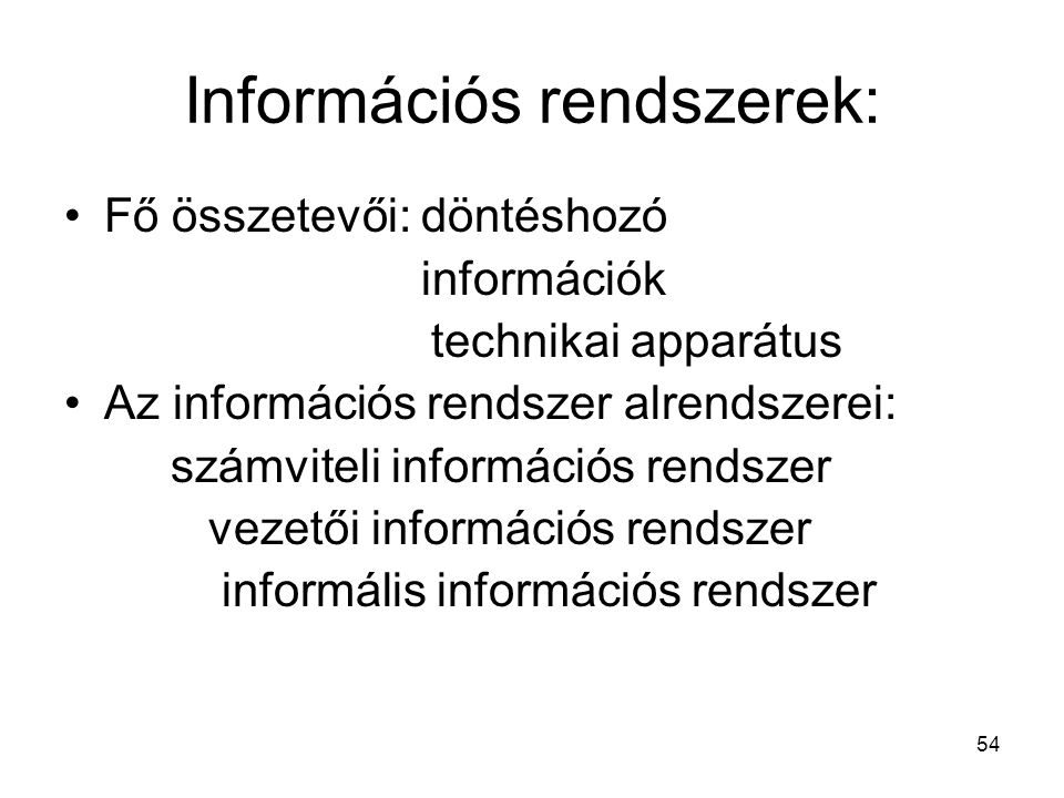 54 Információs rendszerek: Fő összetevői: döntéshozó információk technikai apparátus Az információs rendszer alrendszerei: számviteli információs rendszer vezetői információs rendszer informális információs rendszer