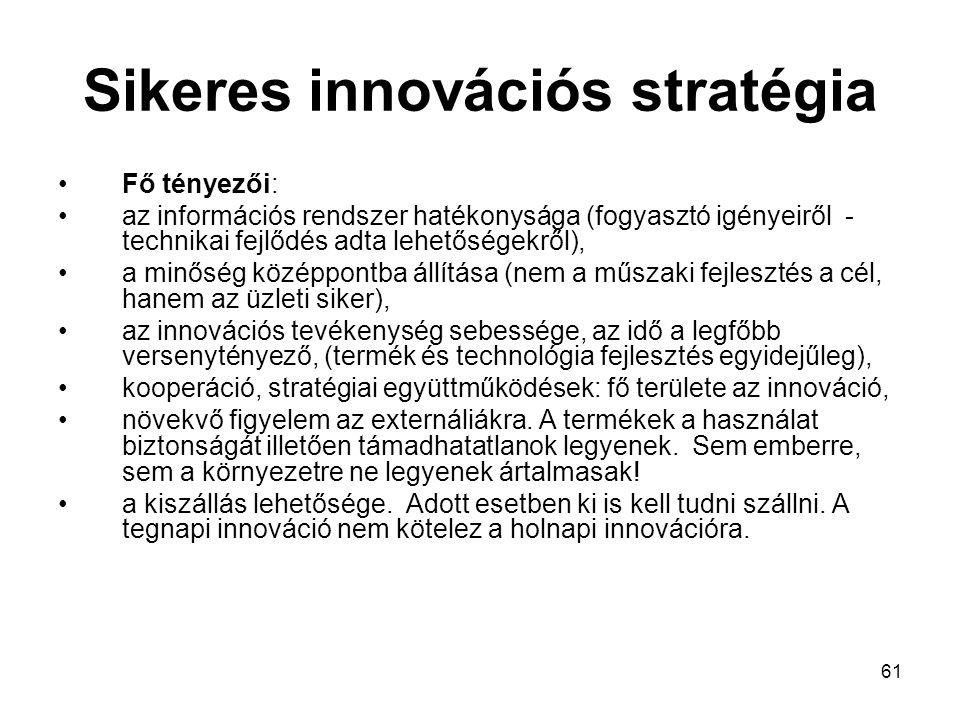 61 Sikeres innovációs stratégia Fő tényezői: az információs rendszer hatékonysága (fogyasztó igényeiről - technikai fejlődés adta lehetőségekről), a minőség középpontba állítása (nem a műszaki fejlesztés a cél, hanem az üzleti siker), az innovációs tevékenység sebessége, az idő a legfőbb versenytényező, (termék és technológia fejlesztés egyidejűleg), kooperáció, stratégiai együttműködések: fő területe az innováció, növekvő figyelem az externáliákra.