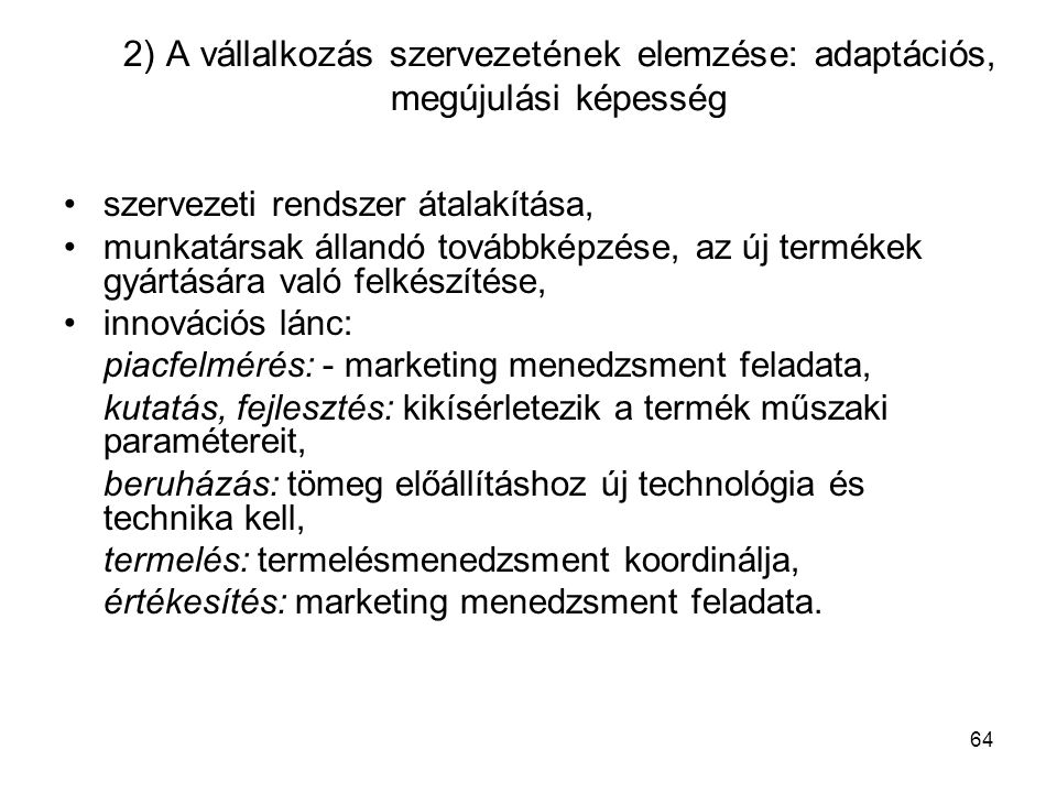 64 2) A vállalkozás szervezetének elemzése: adaptációs, megújulási képesség szervezeti rendszer átalakítása, munkatársak állandó továbbképzése, az új termékek gyártására való felkészítése, innovációs lánc: piacfelmérés: - marketing menedzsment feladata, kutatás, fejlesztés: kikísérletezik a termék műszaki paramétereit, beruházás: tömeg előállításhoz új technológia és technika kell, termelés: termelésmenedzsment koordinálja, értékesítés: marketing menedzsment feladata.
