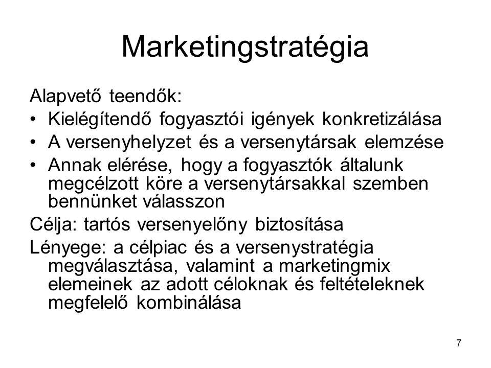 7 Marketingstratégia Alapvető teendők: Kielégítendő fogyasztói igények konkretizálása A versenyhelyzet és a versenytársak elemzése Annak elérése, hogy a fogyasztók általunk megcélzott köre a versenytársakkal szemben bennünket válasszon Célja: tartós versenyelőny biztosítása Lényege: a célpiac és a versenystratégia megválasztása, valamint a marketingmix elemeinek az adott céloknak és feltételeknek megfelelő kombinálása