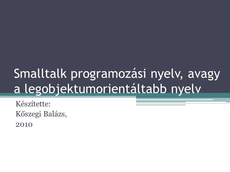 Smalltalk programozási nyelv, avagy a legobjektumorientáltabb nyelv Készítette: Kőszegi Balázs, 2010