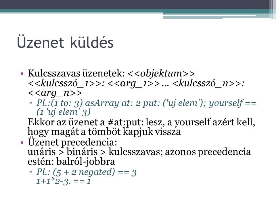 Üzenet küldés Kulcsszavas üzenetek: > >: >... >: > ◦Pl.:(1 to: 3) asArray at: 2 put: ('uj elem'); yourself == (1 'uj elem' 3) Ekkor az üzenet a #at:pu