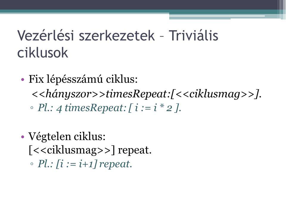 Vezérlési szerkezetek – Triviális ciklusok Fix lépésszámú ciklus: >timesRepeat:[ >]. ◦Pl.: 4 timesRepeat: [ i := i * 2 ]. Végtelen ciklus: [ >] repeat